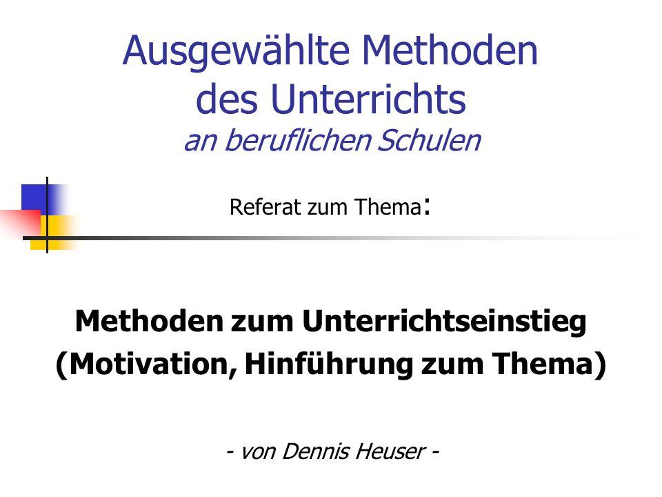 Ausgewählte Methoden des Unterrichts an beruflichen Schulen Referat zum Thema : Methoden zum Unterrichtseinstieg (Motivation, Hinführung zum Thema) - von Dennis Heuser -