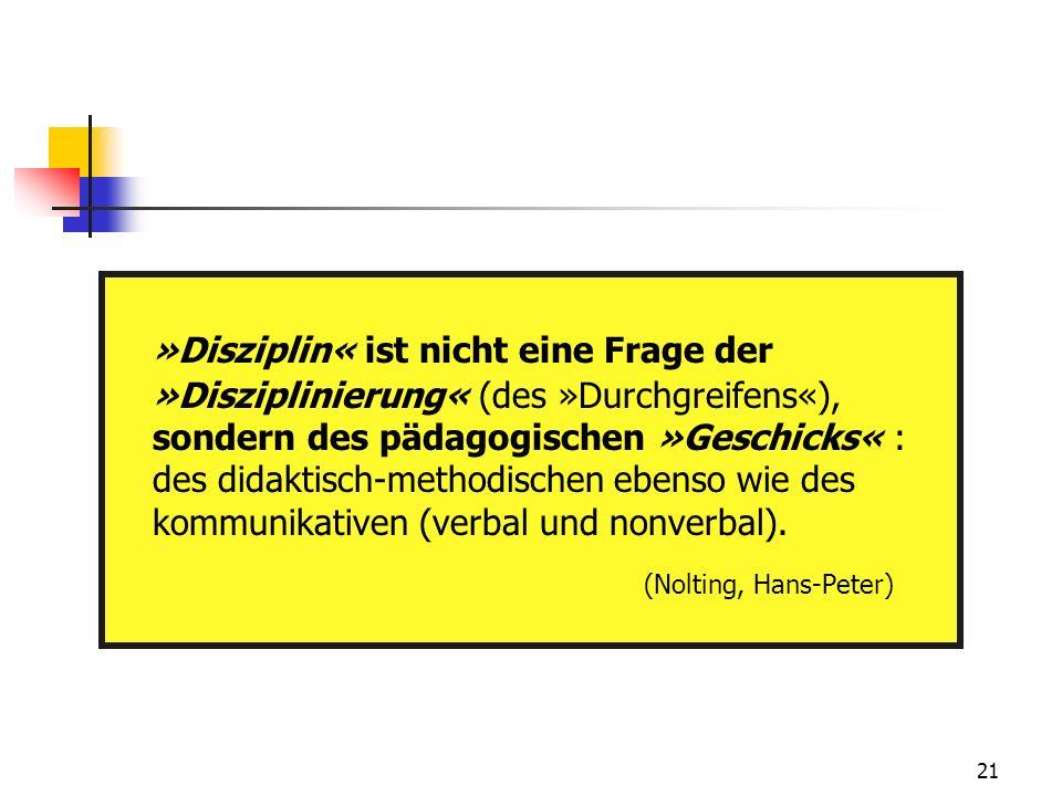 21 »Disziplin« ist nicht eine Frage der »Disziplinierung« (des »Durchgreifens«), sondern des pädagogischen »Geschicks« : des didaktisch-methodischen ebenso wie des kommunikativen (verbal und nonverbal).
