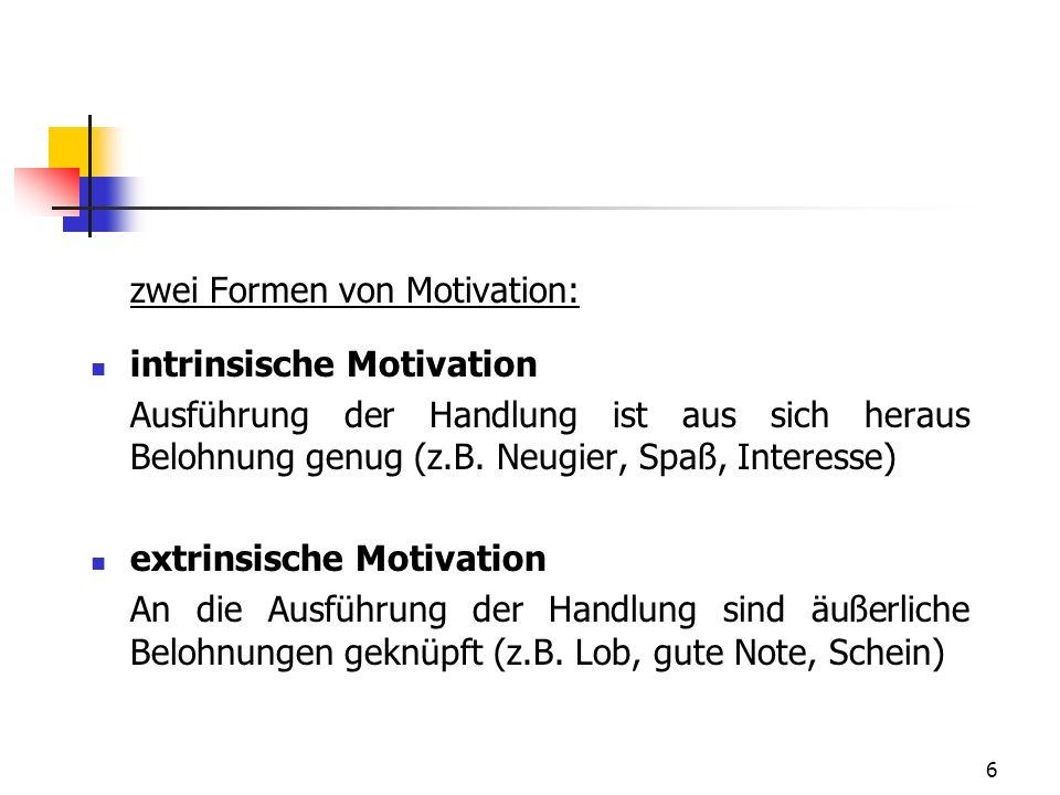 6 zwei Formen von Motivation: intrinsische Motivation Ausführung der Handlung ist aus sich heraus Belohnung genug (z.B.