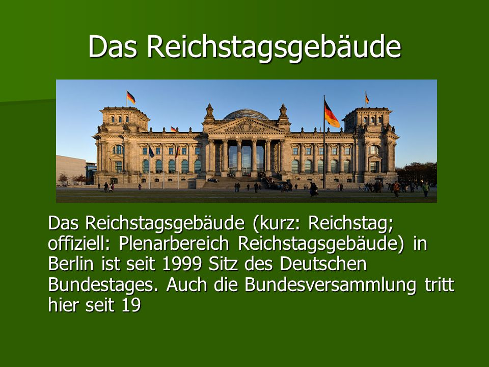 Das Reichstagsgebäude Das Reichstagsgebäude (kurz: Reichstag; offiziell: Plenarbereich Reichstagsgebäude) in Berlin ist seit 1999 Sitz des Deutschen B
