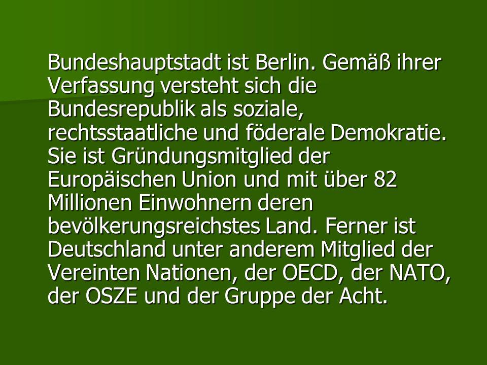Bundeshauptstadt ist Berlin. Gemäß ihrer Verfassung versteht sich die Bundesrepublik als soziale, rechtsstaatliche und föderale Demokratie. Sie ist Gr