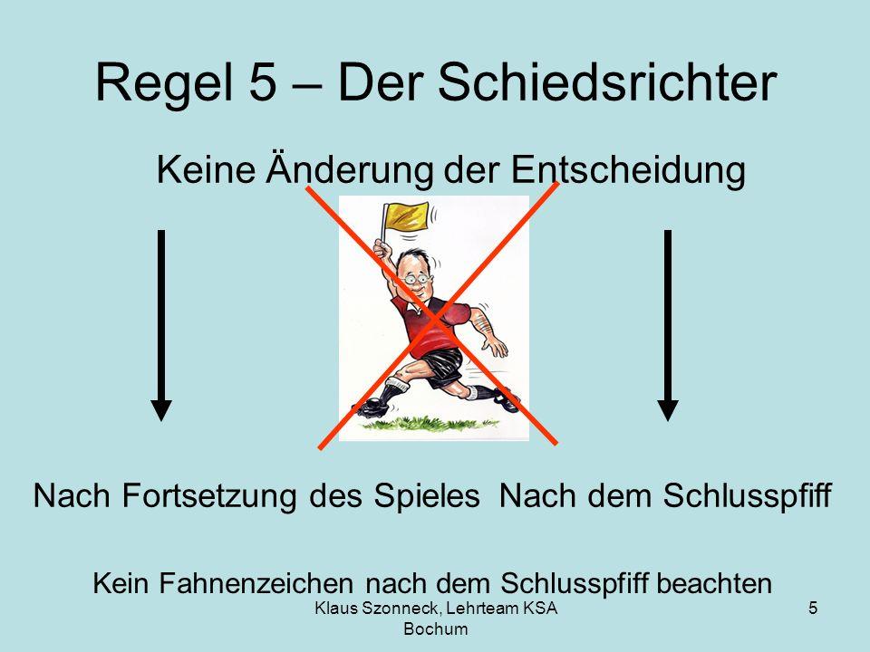 Klaus Szonneck, Lehrteam KSA Bochum 6 Regel 11 - Abseits Ein Spieler ist nur abseits, wenn er Den Ball selbst spielt oder berührt Einen Gegner daran hindert den Ball zu spielen oder spielen zu können Bewegungen oder Gesten machen Sicht versperren Behindern Täuschen Ablenken