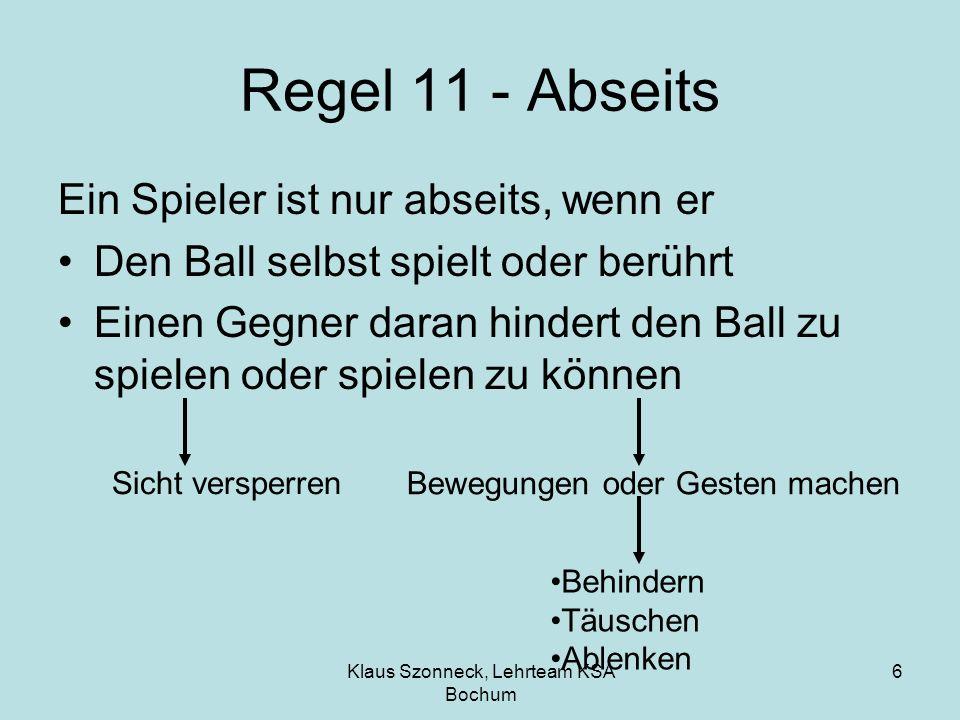 Klaus Szonneck, Lehrteam KSA Bochum 6 Regel 11 - Abseits Ein Spieler ist nur abseits, wenn er Den Ball selbst spielt oder berührt Einen Gegner daran h
