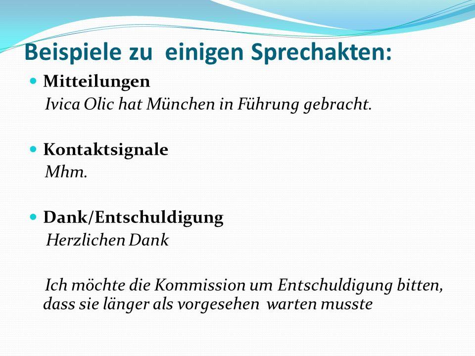 Beispiele zu einigen Sprechakten: Mitteilungen Ivica Olic hat München in Führung gebracht. Kontaktsignale Mhm. Dank/Entschuldigung Herzlichen Dank Ich