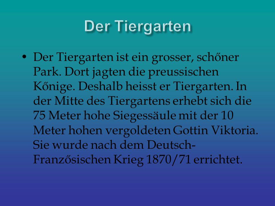Der Tiergarten ist ein grosser, schőner Park. Dort jagten die preussischen Kőnige. Deshalb heisst er Tiergarten. In der Mitte des Tiergartens erhebt s
