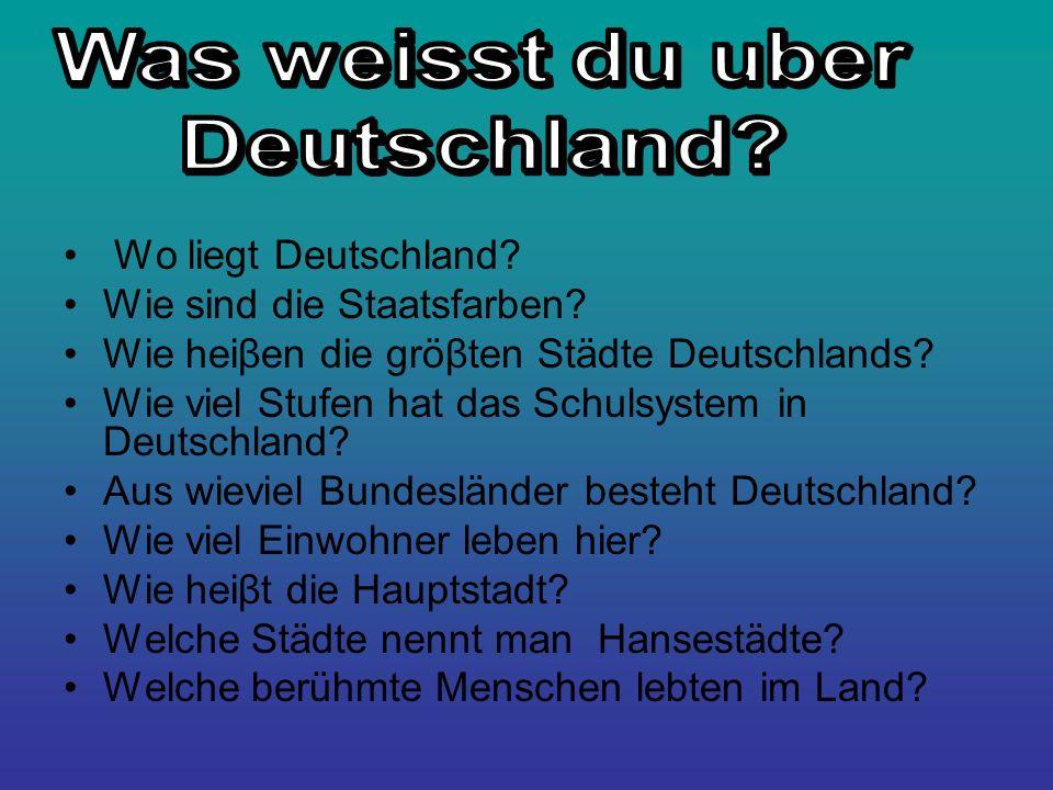 Wo liegt Deutschland? Wie sind die Staatsfarben? Wie heiβen die gröβten Städte Deutschlands? Wie viel Stufen hat das Schulsystem in Deutschland? Aus w