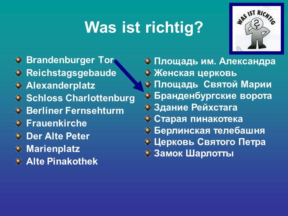 Was ist richtig? Brandenburger Tor Reichstagsgebaude Alexanderplatz Schloss Charlottenburg Berliner Fernsehturm Frauenkirche Der Alte Peter Marienplat