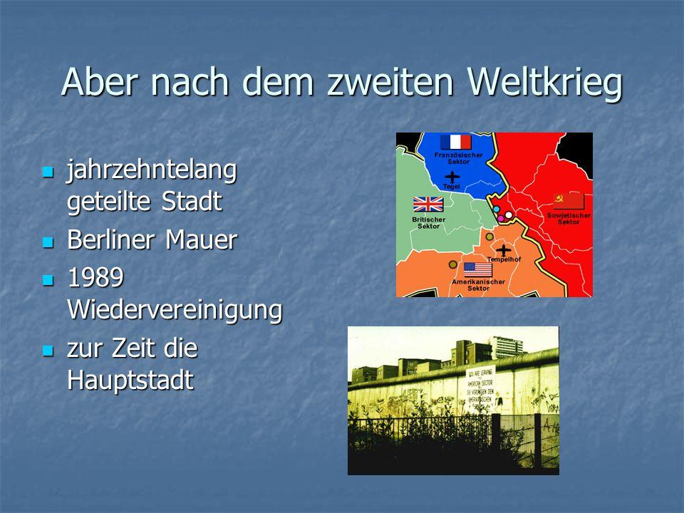 Aber nach dem zweiten Weltkrieg jahrzehntelang geteilte Stadt jahrzehntelang geteilte Stadt Berliner Mauer Berliner Mauer 1989 Wiedervereinigung 1989 Wiedervereinigung zur Zeit die Hauptstadt zur Zeit die Hauptstadt