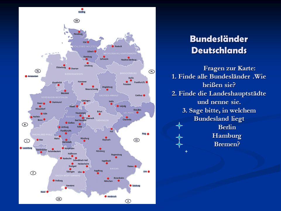 Bundesländer Deutschlands Fragen zur Karte: 1. Finde alle Bundesländer.Wie heißen sie? 2. Finde die Landeshauptstädte und nenne sie. 3. Sage bitte, in