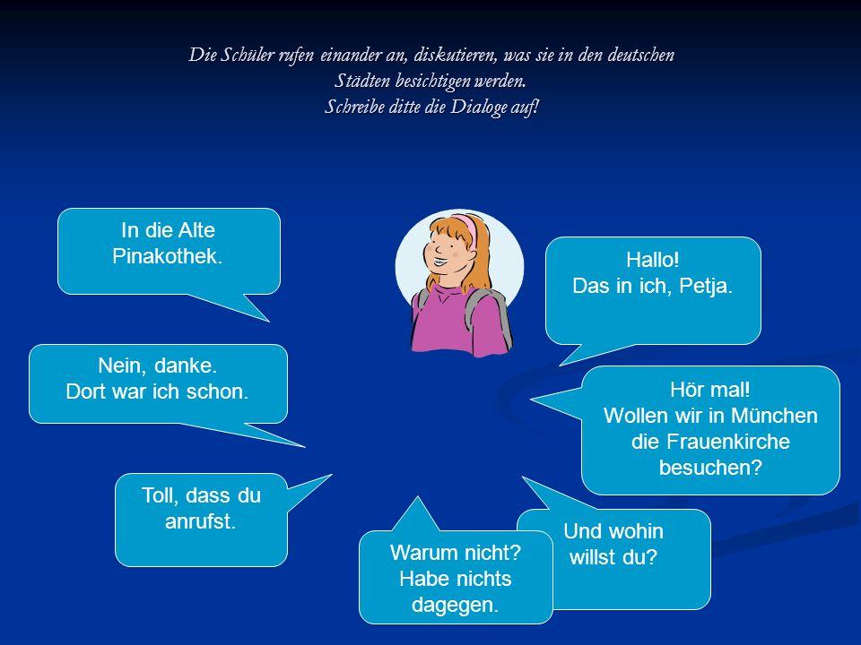 Die Schüler rufen einander an, diskutieren, was sie in den deutschen Städten besichtigen werden. Schreibe ditte die Dialoge auf! Hallo! Das in ich, Pe