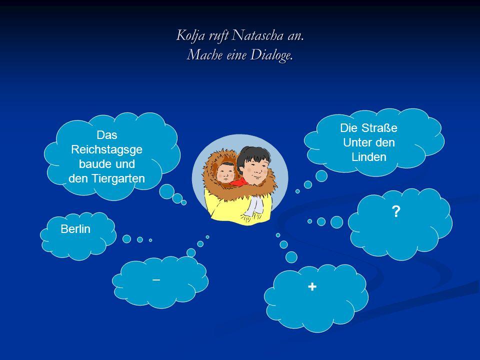 Kolja ruft Natascha an. Mache eine Dialoge. Das Reichstagsge baude und den Tiergarten Berlin _ Die Straße Unter den Linden ? +
