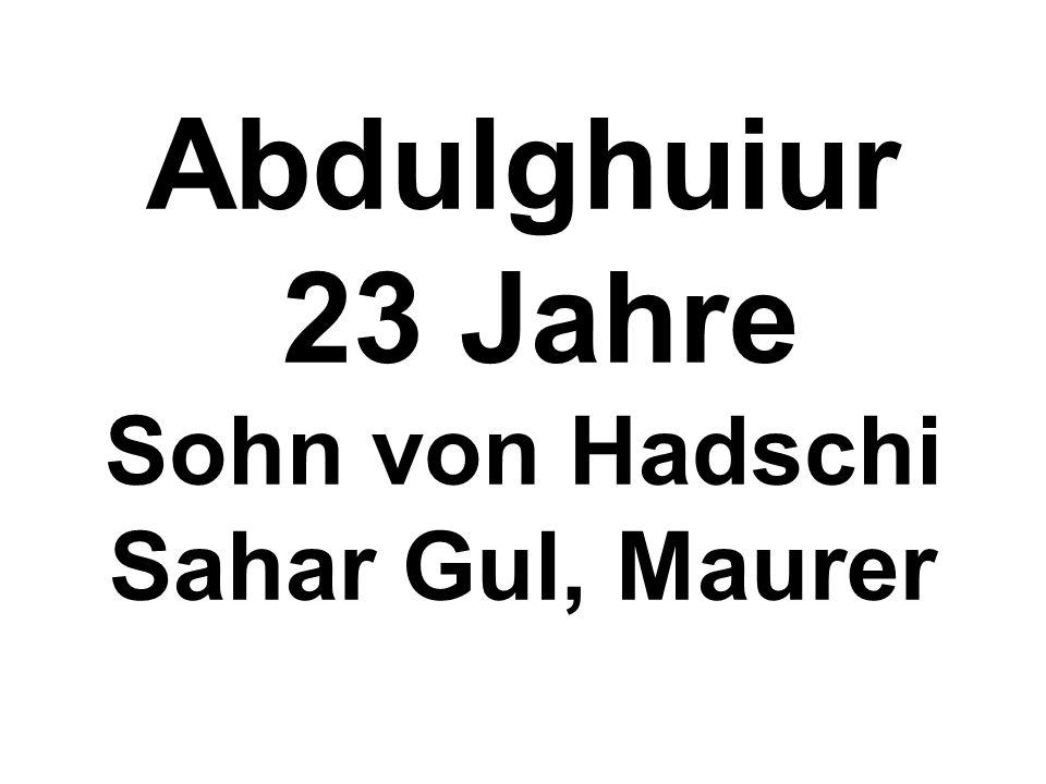 Abdulghuiur 23 Jahre Sohn von Hadschi Sahar Gul, Maurer