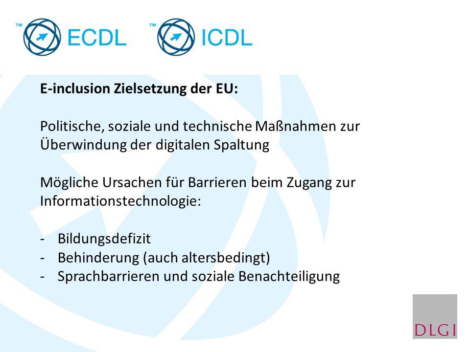 E-inclusion Zielsetzung der EU: Politische, soziale und technische Maßnahmen zur Überwindung der digitalen Spaltung Mögliche Ursachen für Barrieren beim Zugang zur Informationstechnologie: -Bildungsdefizit -Behinderung (auch altersbedingt) -Sprachbarrieren und soziale Benachteiligung
