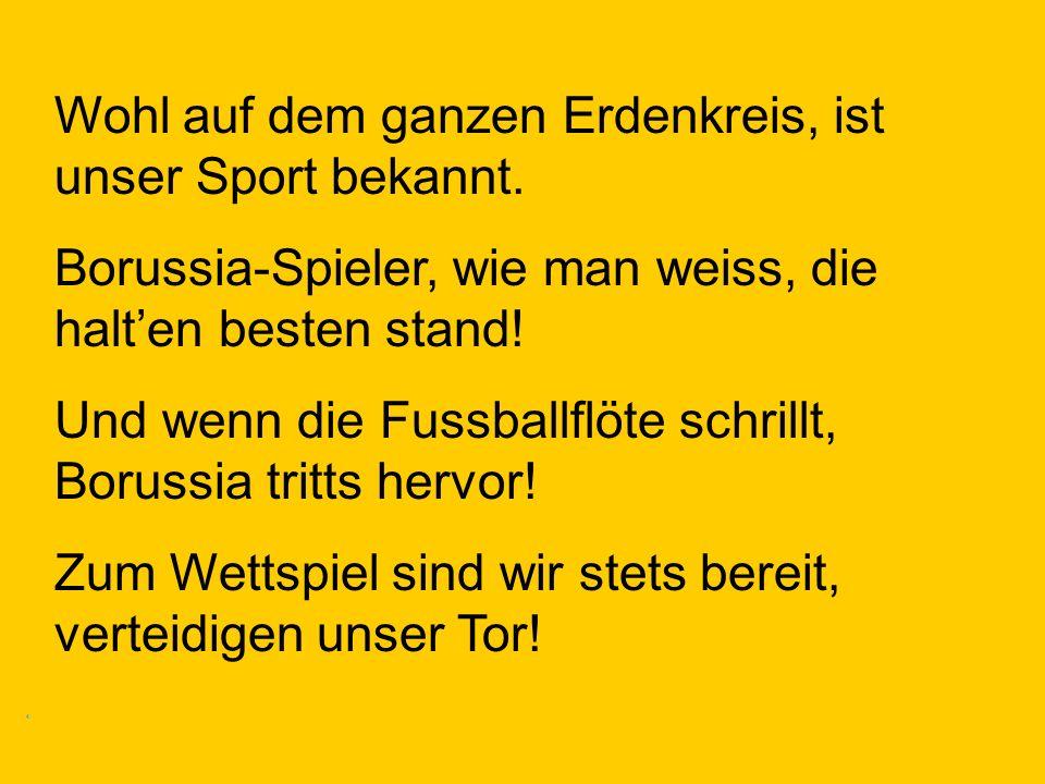 Wohl auf dem ganzen Erdenkreis, ist unser Sport bekannt. Borussia-Spieler, wie man weiss, die halten besten stand! Und wenn die Fussballflöte schrillt