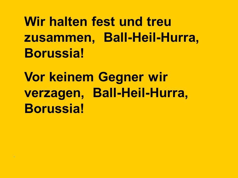 Wir halten fest und treu zusammen, Ball-Heil-Hurra, Borussia! Vor keinem Gegner wir verzagen, Ball-Heil-Hurra, Borussia!