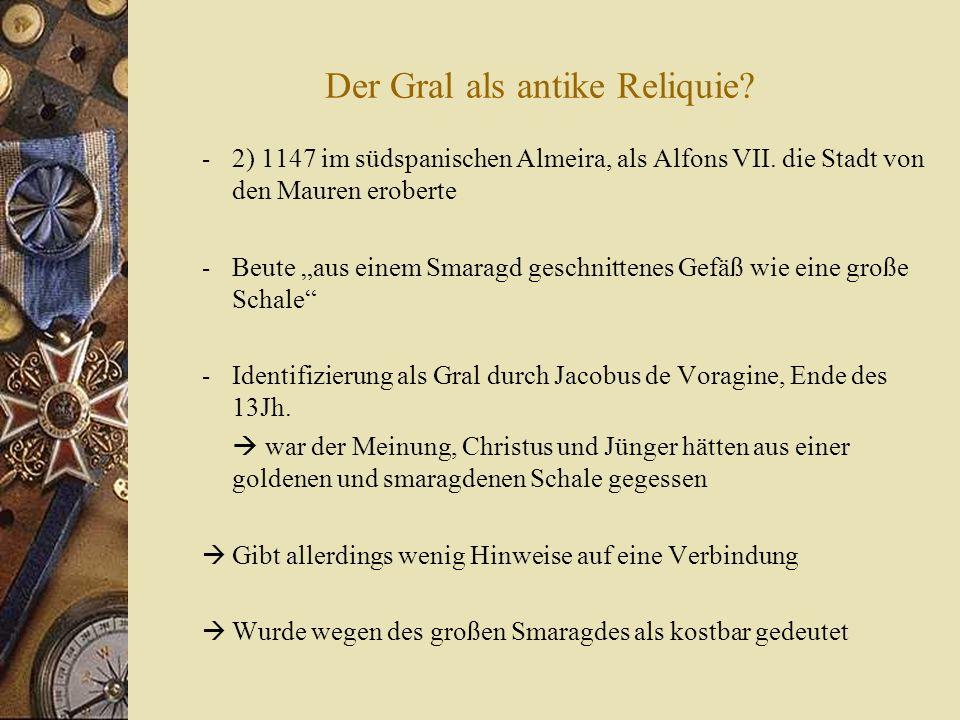 Der Gral als antike Reliquie.- 2) 1147 im südspanischen Almeira, als Alfons VII.