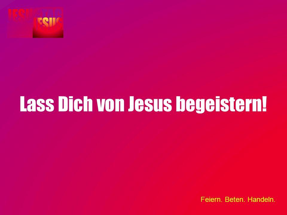 Feiern. Beten. Handeln. Lass Dich von Jesus begeistern!