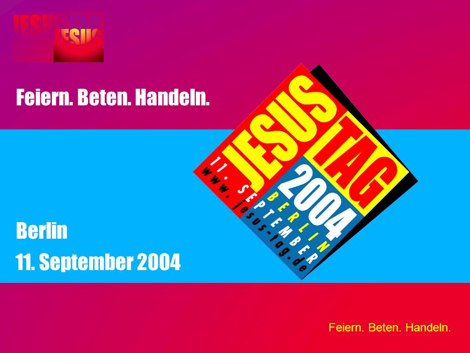 Feiern. Beten. Handeln. 11. September 2004 Berlin Feiern. Beten. Handeln.
