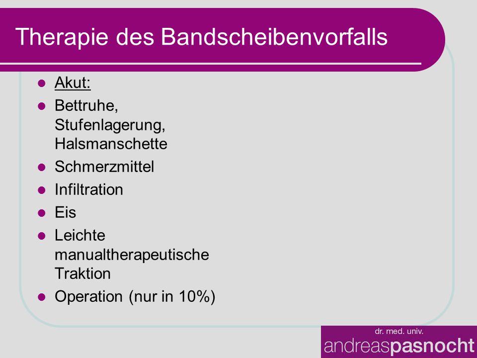 Therapie des Bandscheibenvorfalls Akut: Bettruhe, Stufenlagerung, Halsmanschette Schmerzmittel Infiltration Eis Leichte manualtherapeutische Traktion Operation (nur in 10%)