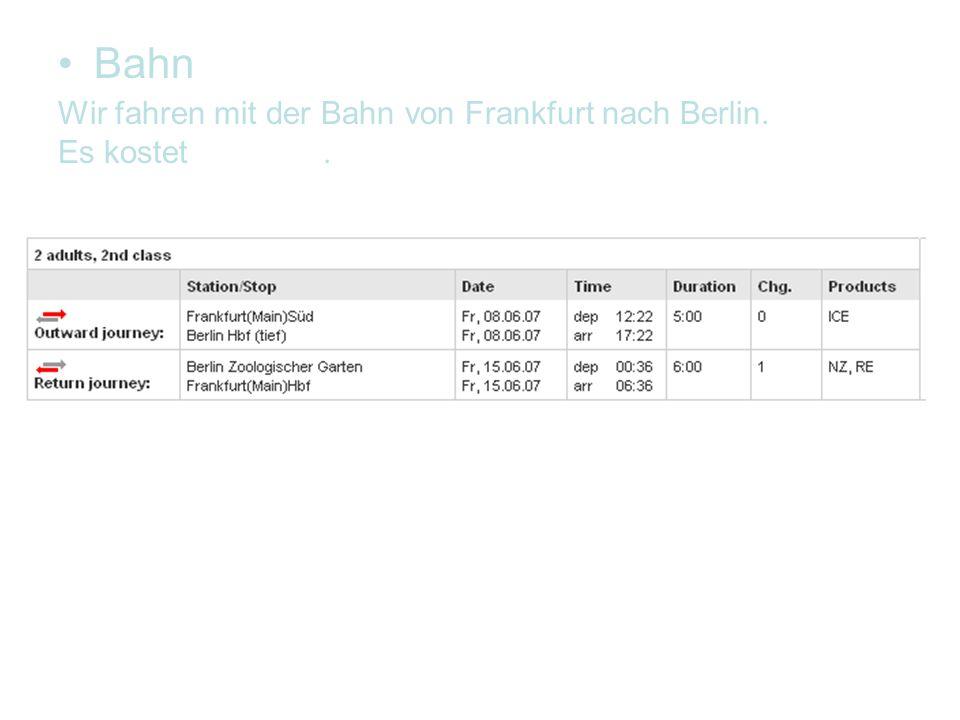Bahn Wir fahren mit der Bahn von Frankfurt nach Berlin. Es kostet 416,00.