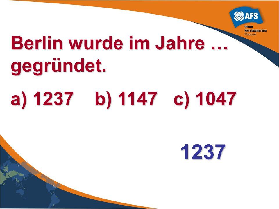 Berlin wurde im Jahre … gegründet. a) 1237 b) 1147 c) 1047 1237