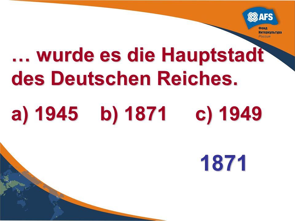 … wurde es die Hauptstadt des Deutschen Reiches. a) 1945 b) 1871 c) 1949 1871