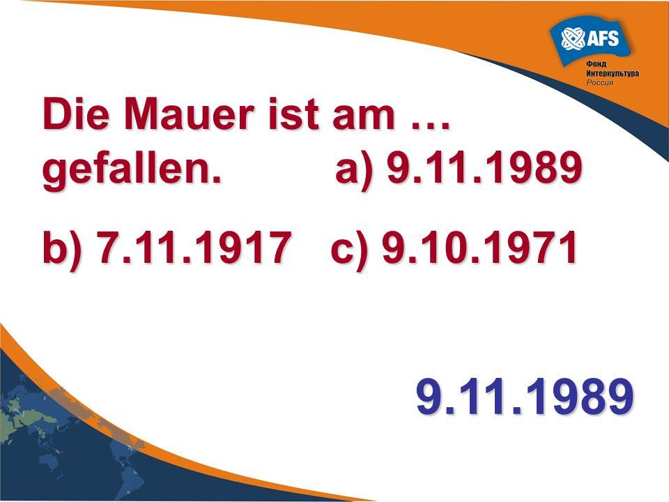 Die Mauer ist am … gefallen. a) 9.11.1989 b) 7.11.1917 c) 9.10.1971 9.11.1989