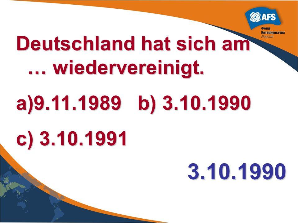 Deutschland hat sich am … wiedervereinigt. a)9.11.1989 b) 3.10.1990 c) 3.10.1991 3.10.1990