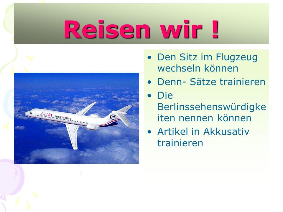 Reisen wir ! Den Sitz im Flugzeug wechseln können Denn- Sätze trainieren Die Berlinssehenswürdigke iten nennen können Artikel in Akkusativ trainieren