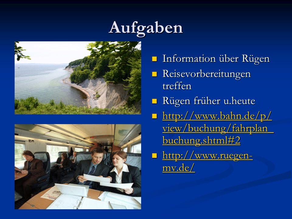Aufgaben Information über Rügen Reisevorbereitungen treffen Rügen früher u.heute http://www.bahn.de/p/ view/buchung/fahrplan_ buchung.shtml#2 http://www.bahn.de/p/ view/buchung/fahrplan_ buchung.shtml#2 http://www.ruegen- mv.de/ http://www.ruegen- mv.de/