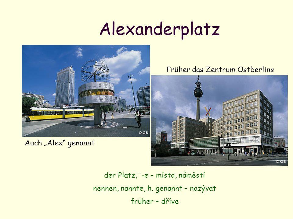 Alexanderplatz Auch Alex genannt Früher das Zentrum Ostberlins der Platz,¨-e – místo, náměstí nennen, nannte, h. genannt – nazývat früher – dříve