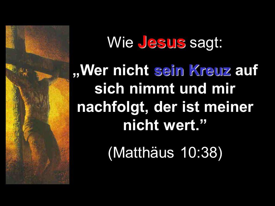 Jesus Wie Jesus sagt: sein Kreuz Wer nicht sein Kreuz auf sich nimmt und mir nachfolgt, der ist meiner nicht wert. (Matthäus 10:38)