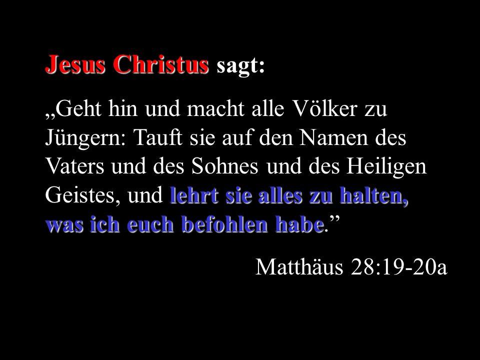 Jesus Christus Jesus Christus sagt: lehrt sie alles zu halten, was ich euch befohlen habe Geht hin und macht alle Völker zu Jüngern: Tauft sie auf den