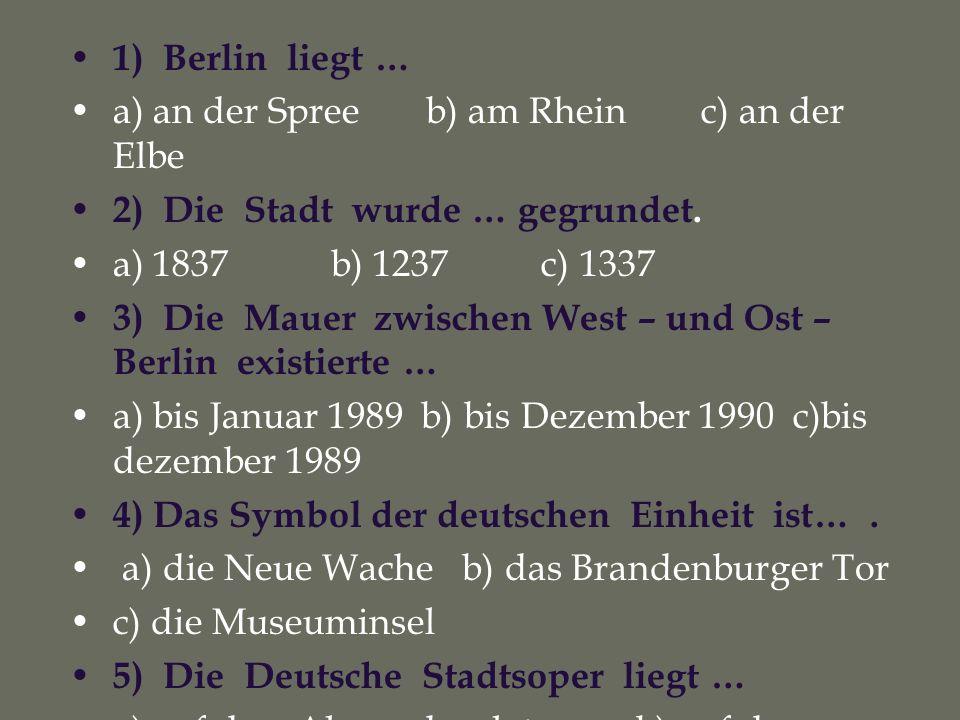1) Berlin liegt … a) an der Spree b) am Rhein c) an der Elbe 2) Die Stadt wurde … gegrundet. a) 1837 b) 1237 c) 1337 3) Die Mauer zwischen West – und