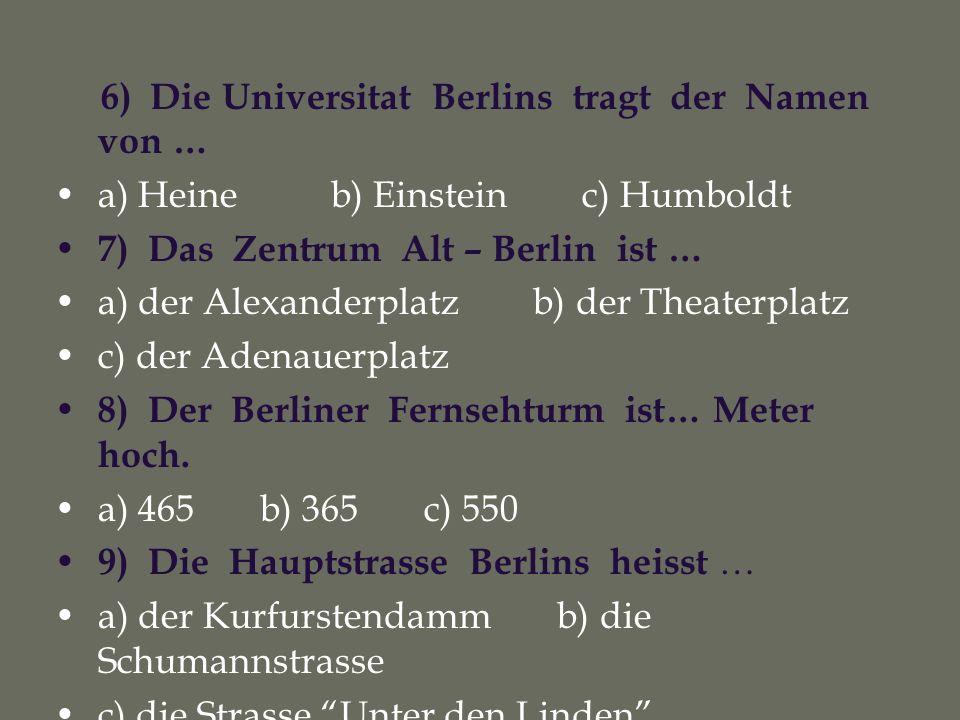6) Die Universitat Berlins tragt der Namen von … a) Heine b) Einstein c) Humboldt 7) Das Zentrum Alt – Berlin ist … a) der Alexanderplatz b) der Theaterplatz c) der Adenauerplatz 8) Der Berliner Fernsehturm ist… Meter hoch.