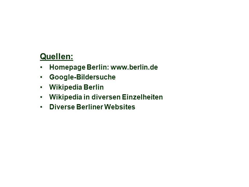 Quellen: Homepage Berlin: www.berlin.de Google-Bildersuche Wikipedia Berlin Wikipedia in diversen Einzelheiten Diverse Berliner Websites