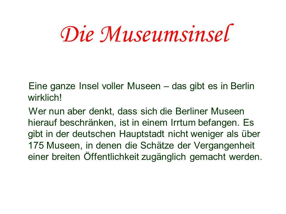 Die Museumsinsel Eine ganze Insel voller Museen – das gibt es in Berlin wirklich! Wer nun aber denkt, dass sich die Berliner Museen hierauf beschränke