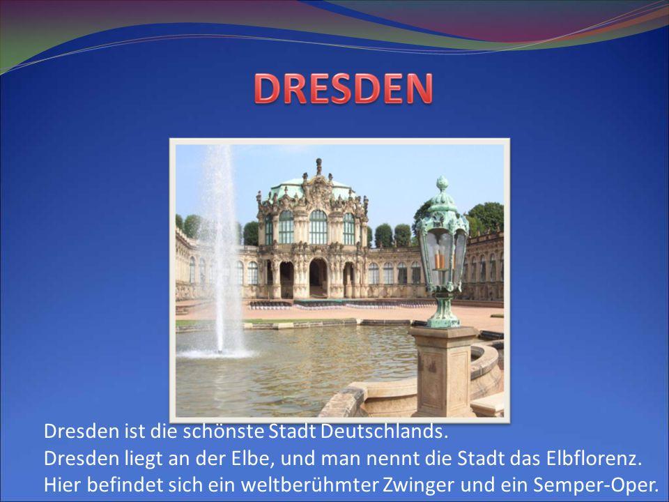 Dresden ist die schönste Stadt Deutschlands. Dresden liegt an der Elbe, und man nennt die Stadt das Elbflorenz. Hier befindet sich ein weltberühmter Z