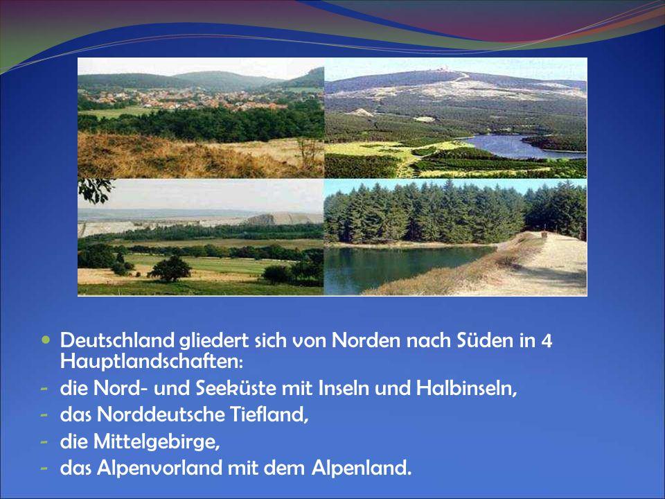 Deutschland gliedert sich von Norden nach Süden in 4 Hauptlandschaften: - die Nord - und Seeküste mit Inseln und Halbinseln, - das Norddeutsche Tiefla