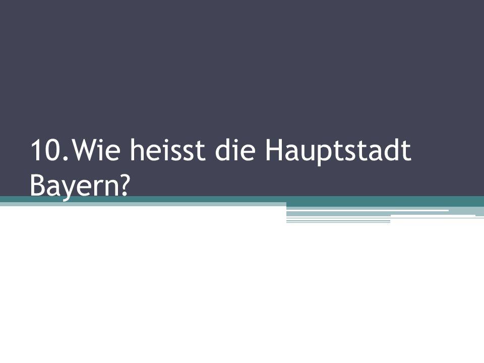 10.Wie heisst die Hauptstadt Bayern?