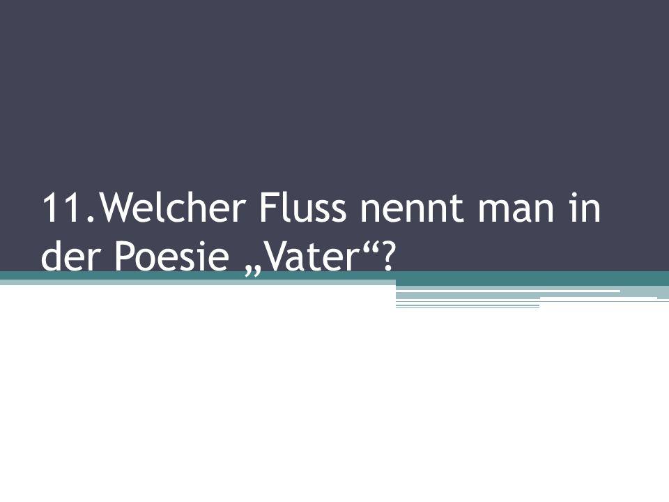 11.Welcher Fluss nennt man in der Poesie Vater?