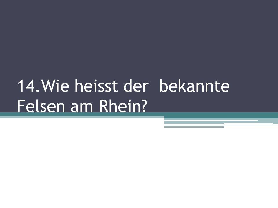 14.Wie heisst der bekannte Felsen am Rhein?