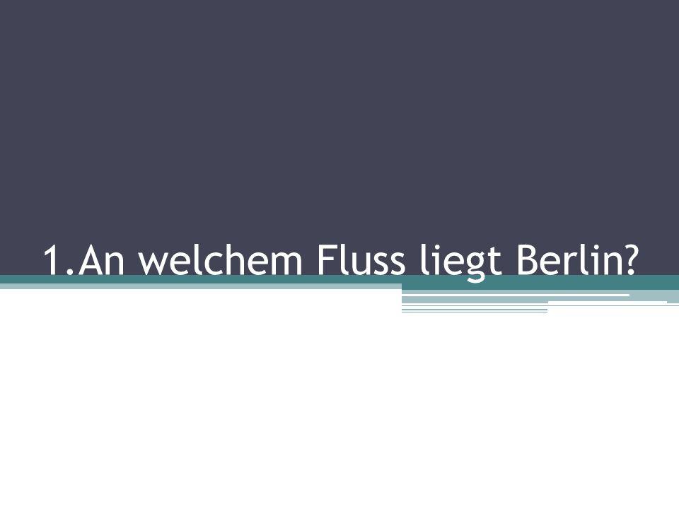 1.An welchem Fluss liegt Berlin?