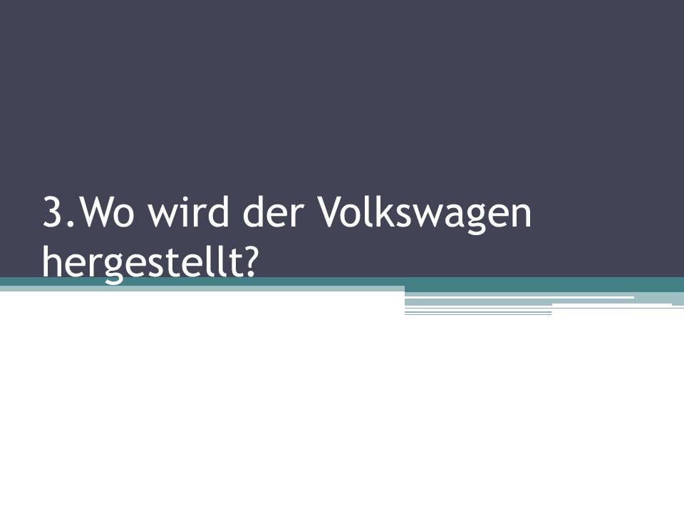 3.Wo wird der Volkswagen hergestellt?