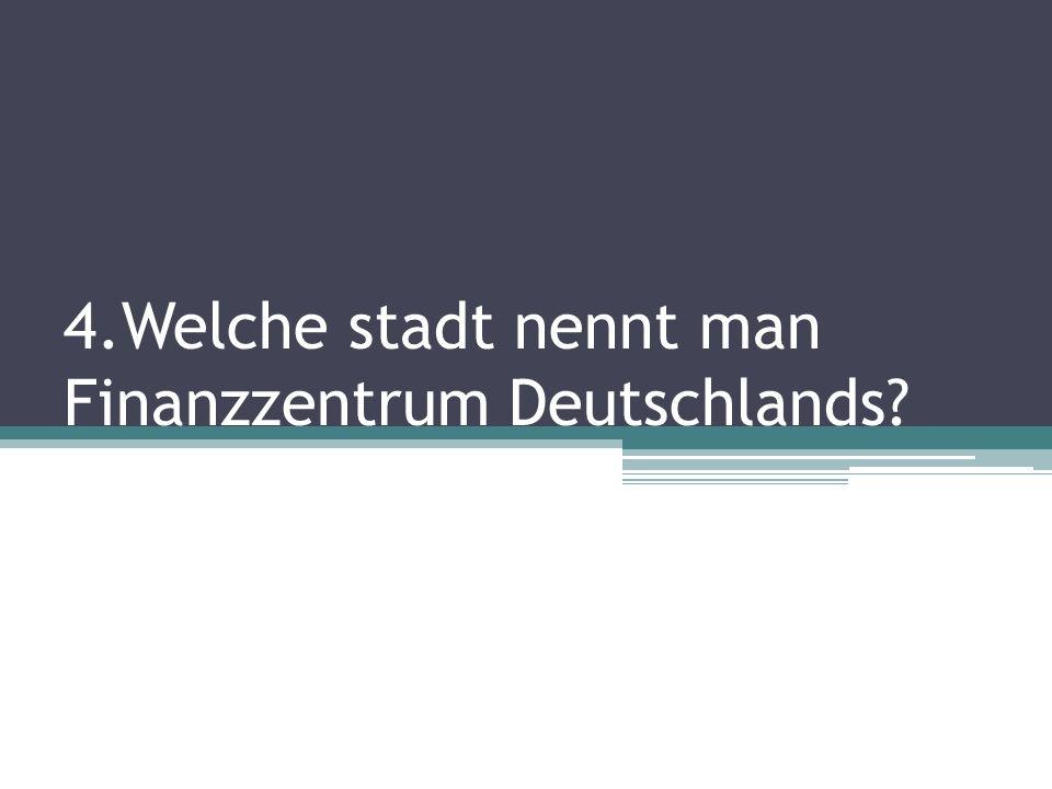 4.Welche stadt nennt man Finanzzentrum Deutschlands?
