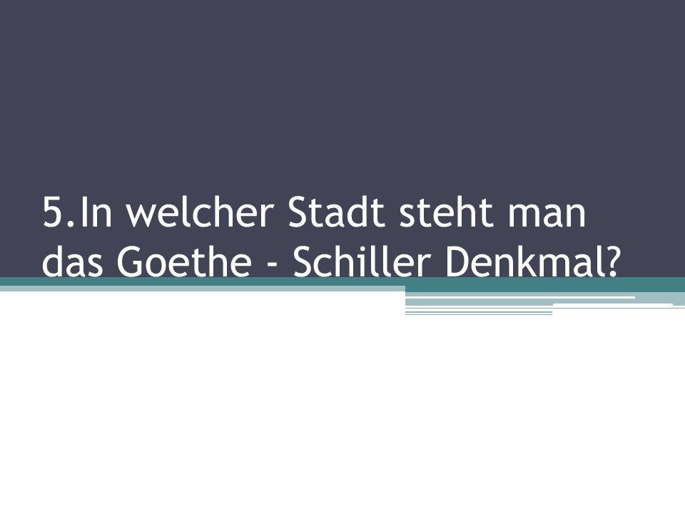 5.In welcher Stadt steht man das Goethe - Schiller Denkmal?