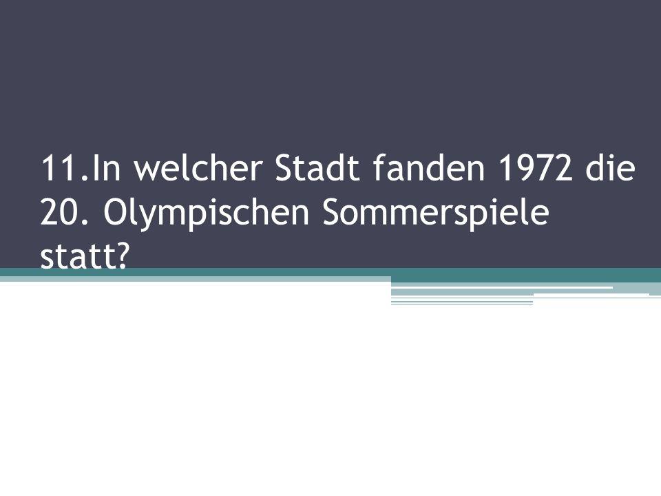 11.In welcher Stadt fanden 1972 die 20. Olympischen Sommerspiele statt?