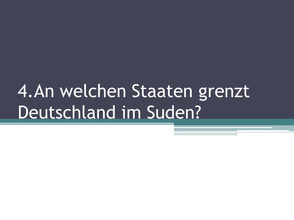 4.An welchen Staaten grenzt Deutschland im Suden?