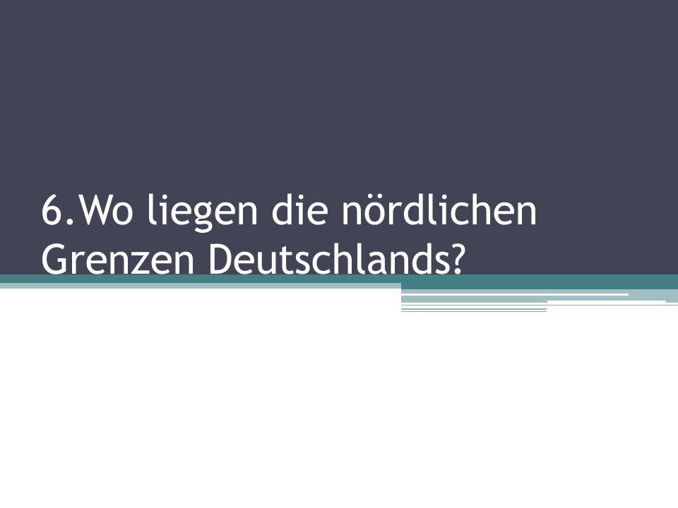 6.Wo liegen die nördlichen Grenzen Deutschlands?