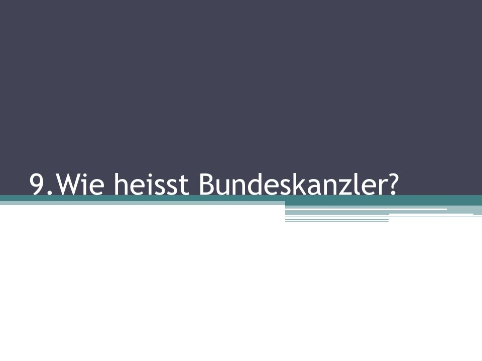 9.Wie heisst Bundeskanzler?
